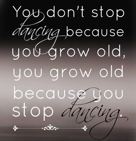 you don't stop dancing because you are old