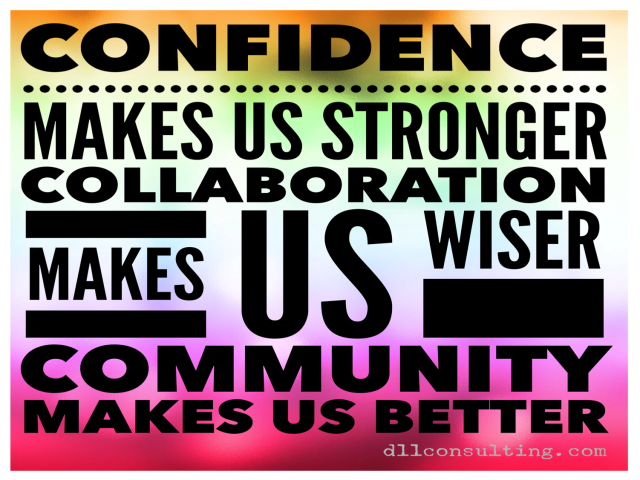 3 Simple Ways To FIRE UP! Cultivate your confidence… it will make you stronger. Collaborate with others… it will make you wiser. Create true community… it will make you better.