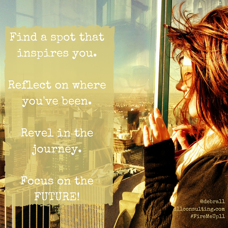 Find a spot that inspires you.  Reflect on where you've been.  Revel in the journey.  Focus on the FUTURE!