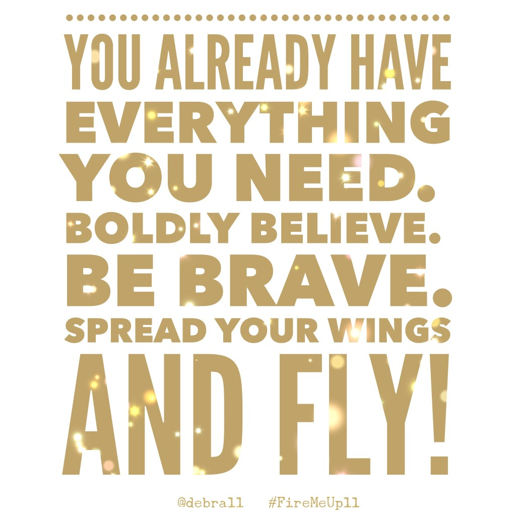 You already have everything you need. Boldly BELIEVE. Be BRAVE. Spread your wings and FLY!