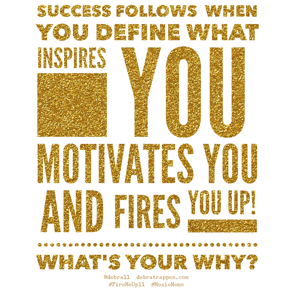 Success follows when you define what inspires you, motivates you, and Fires You Up! What's Your WHY? @debra11 #FireMeUp11 #MoxieMemo debratrappen.com