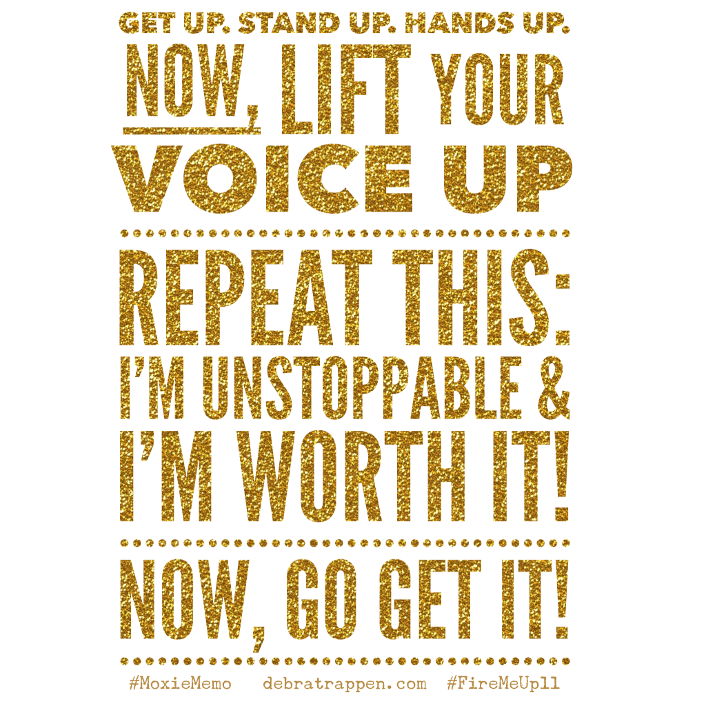 Get up. Stand up. Hands up.  Now, lift your  voice up  Repeat this:  I'm unstoppable &  I'm worth it!  Now, go get it!