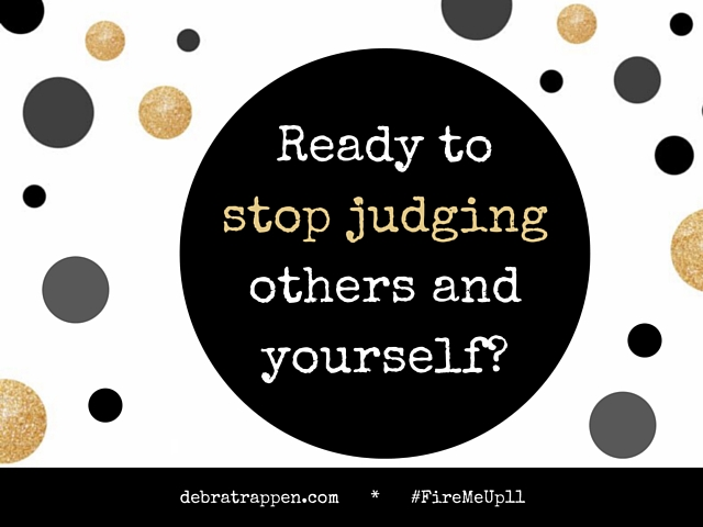 Ready To Stop Judging Others And Yourself! #MoxieMemo #FireMeUp11