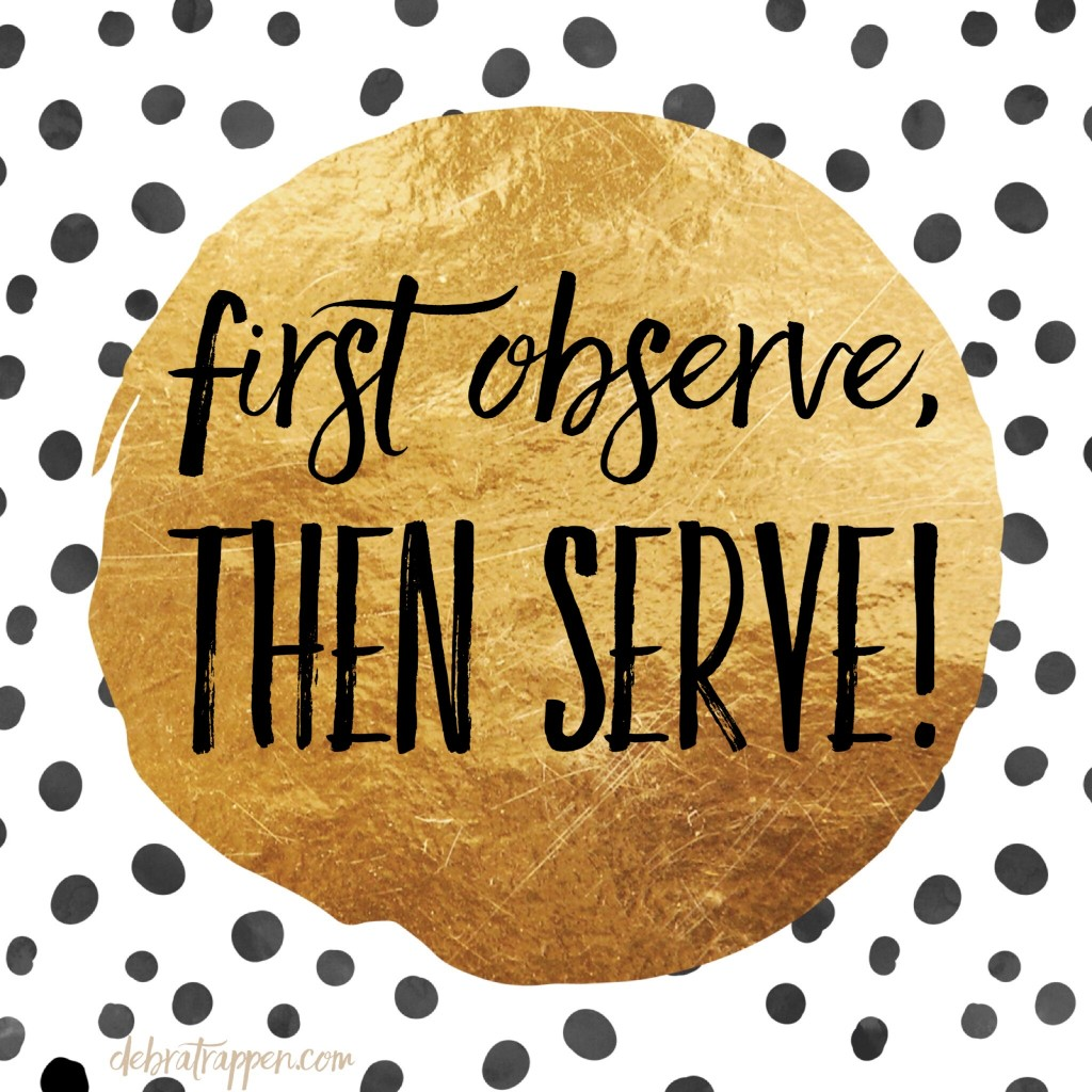 First observe, then serve.