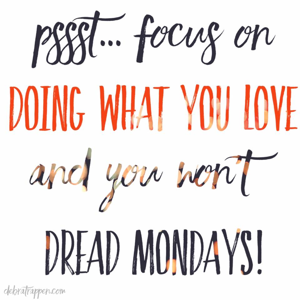 Focus on doing what you love and you won't dread Mondays!
