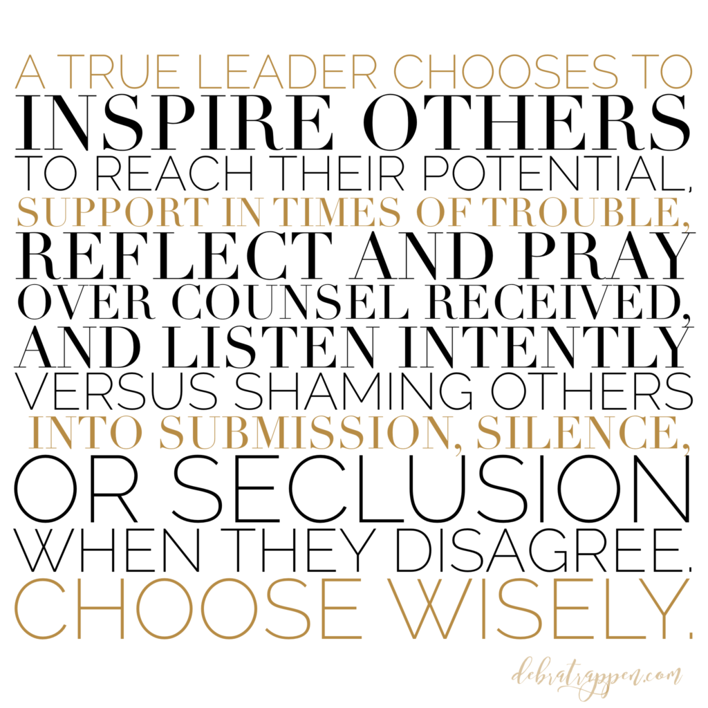 A true leader chooses to inspire others to reach their potential, support in times of trouble, reflect and pray over counsel received, and listen intently Versus shaming others into submission, silence, or seclusion when they disagree. Choose wisely.
