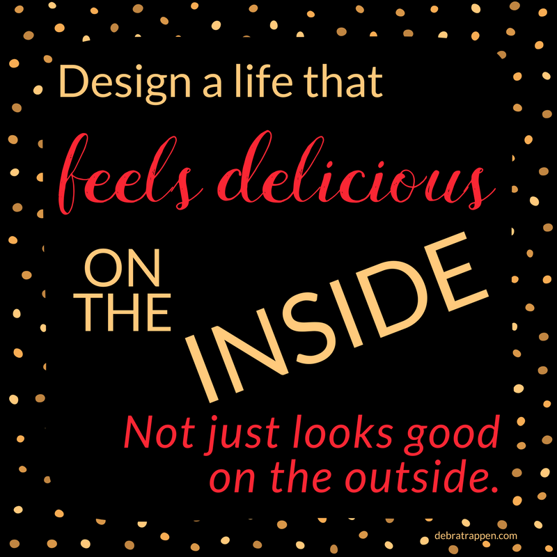 Design a life that feels delicious on the inside... Not one that just looks good on the outside.